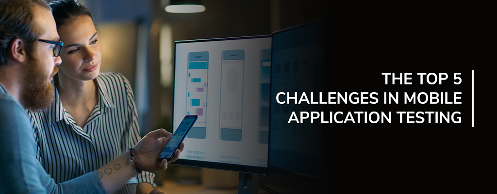 The Top 5 Challenges in Mobile Application Testing