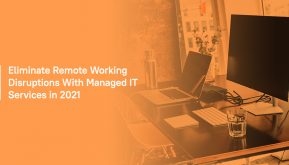Eliminate Remote Working Disruptions with Managed IT Services in 2021