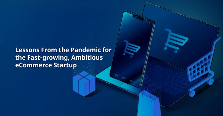 Lessons from the Pandemic for the Fast-Growing, Ambitious Ecommerce Startup